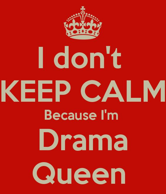 I don't keep calm because I am drama queen..!